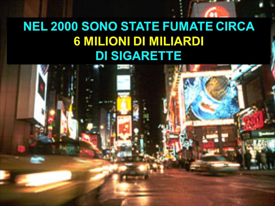 NEL 2000 SONO STATE FUMATE CIRCA 6 MILIONI DI MILIARDI DI SIGARETTE NEL 2000 SONO STATE FUMATE CIRCA 6 MILIONI DI MILIARDI DI SIGARETTE