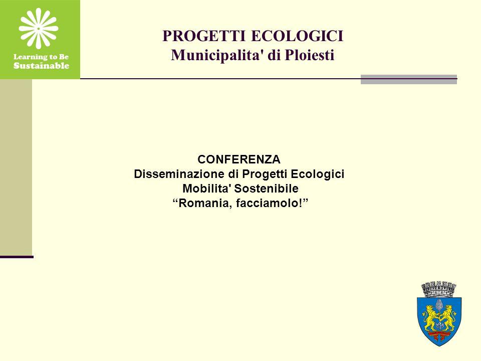 PROGETTI ECOLOGICI Municipalita' di Ploiesti CONFERENZA Disseminazione di Progetti Ecologici Mobilita' Sostenibile Romania, facciamolo!