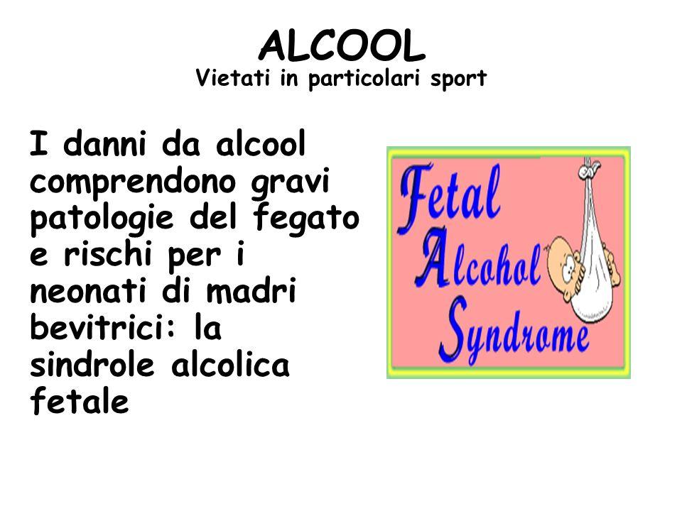 I danni da alcool comprendono gravi patologie del fegato e rischi per i neonati di madri bevitrici: la sindrole alcolica fetale ALCOOL Vietati in particolari sport
