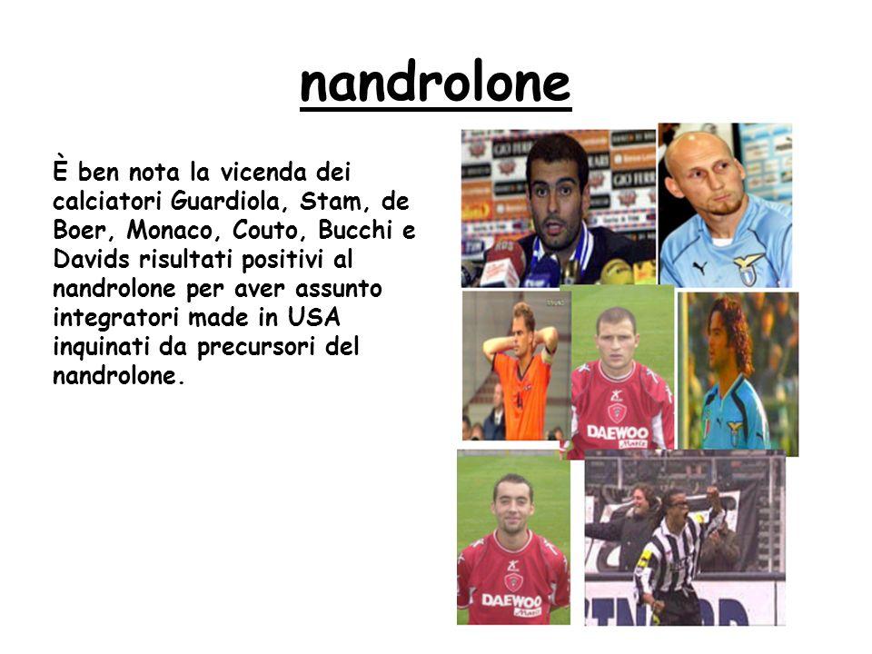 nandrolone È ben nota la vicenda dei calciatori Guardiola, Stam, de Boer, Monaco, Couto, Bucchi e Davids risultati positivi al nandrolone per aver assunto integratori made in USA inquinati da precursori del nandrolone.