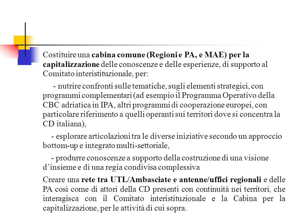 Costituire una cabina comune (Regioni e PA, e MAE) per la capitalizzazione delle conoscenze e delle esperienze, di supporto al Comitato interistituzionale, per: - nutrire confronti sulle tematiche, sugli elementi strategici, con programmi complementari (ad esempio il Programma Operativo della CBC adriatica in IPA, altri programmi di cooperazione europei, con particolare riferimento a quelli operanti sui territori dove si concentra la CD italiana), - esplorare articolazioni tra le diverse iniziative secondo un approccio bottom-up e integrato multi-settoriale, - produrre conoscenze a supporto della costruzione di una visione dinsieme e di una regia condivisa complessiva Creare una rete tra UTL/Ambasciate e antenne/uffici regionali e delle PA così come di attori della CD presenti con continuità nei territori, che interagisca con il Comitato interistituzionale e la Cabina per la capitalizzazione, per le attività di cui sopra.