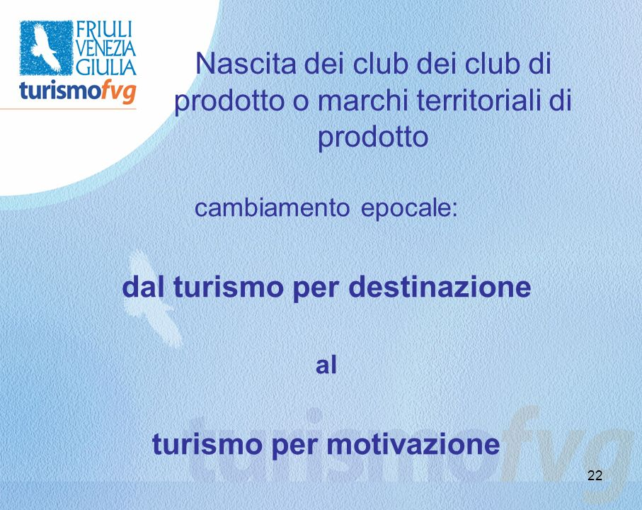 22 Nascita dei club dei club di prodotto o marchi territoriali di prodotto cambiamento epocale: dal turismo per destinazione al turismo per motivazion