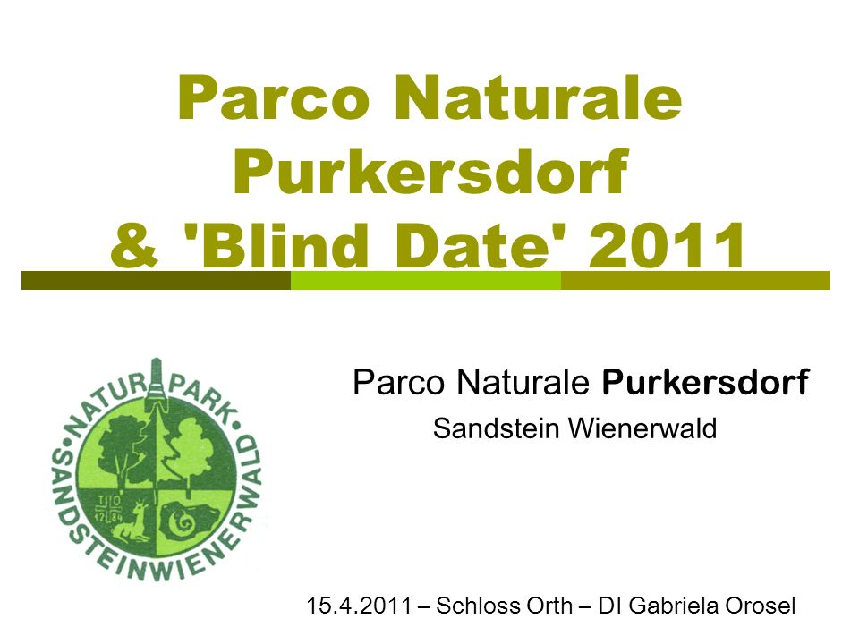 Parco Naturale Purkersdorf & 'Blind Date' 2011 Parco Naturale Purkersdorf Sandstein Wienerwald 15.4.2011 – Schloss Orth – DI Gabriela Orosel