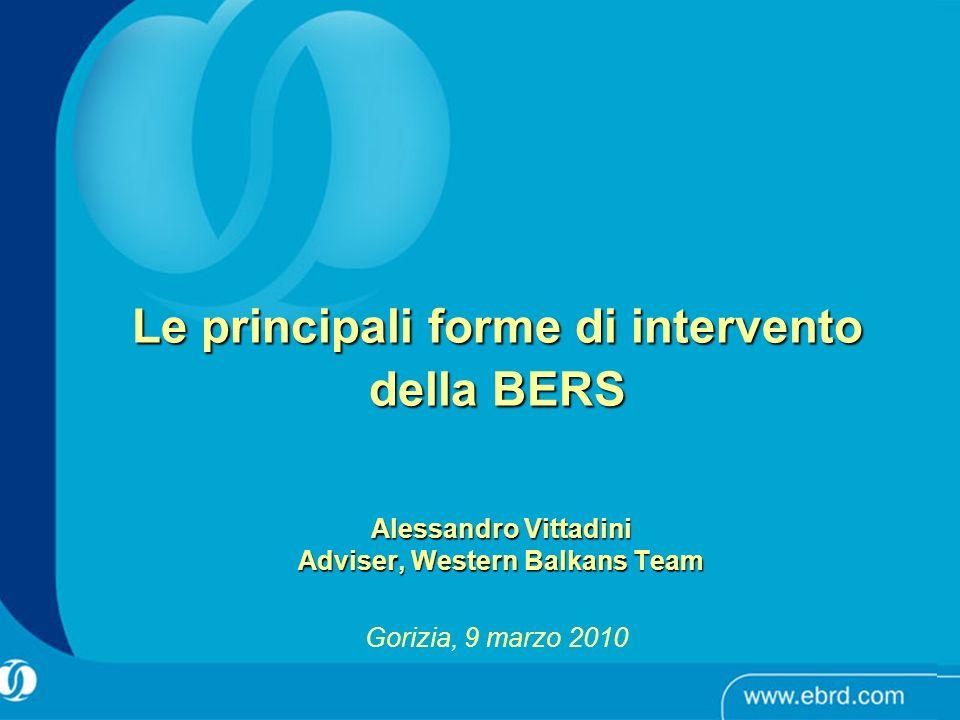 Alessandro Vittadini Adviser, Western Balkans Team Gorizia, 9 marzo 2010 Le principali forme di intervento della BERS