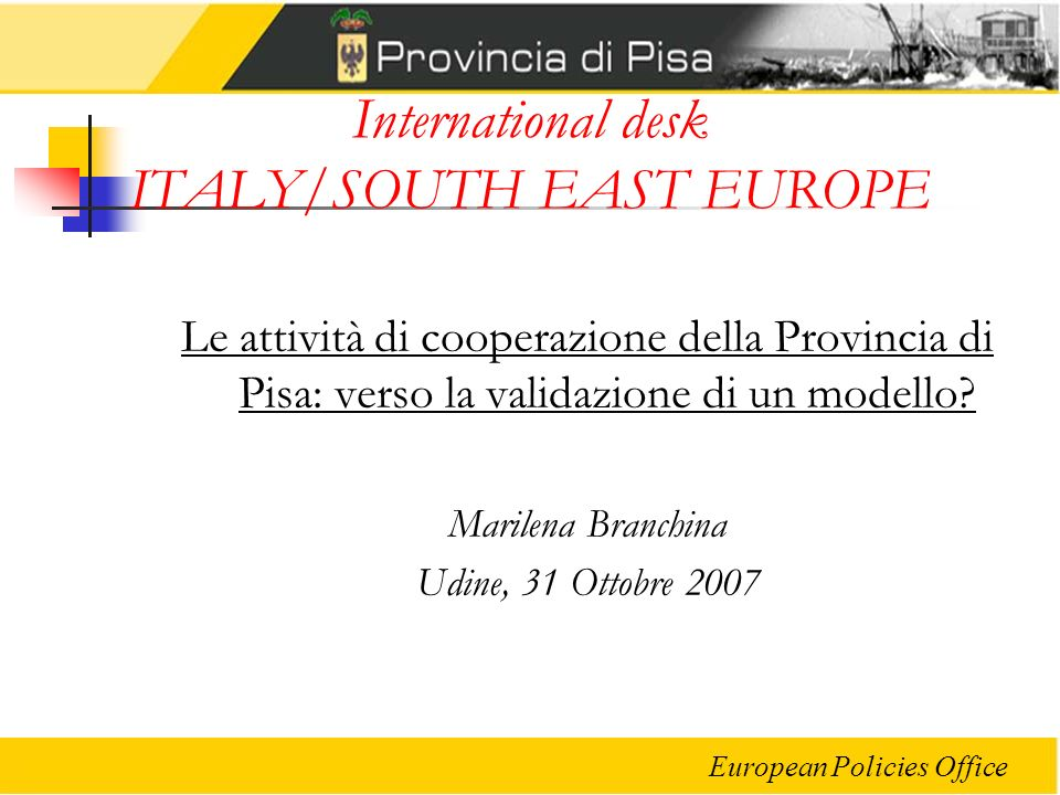 European Policies Office International desk ITALY/SOUTH EAST EUROPE Le attività di cooperazione della Provincia di Pisa: verso la validazione di un mo