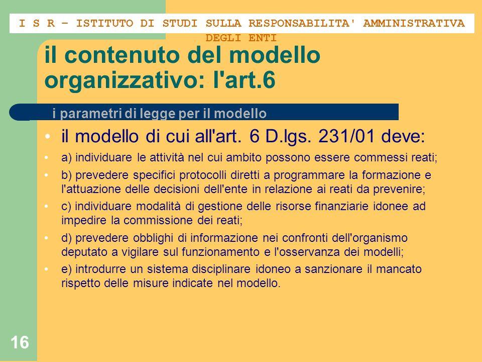 16 il contenuto del modello organizzativo: l'art.6 il modello di cui all'art. 6 D.lgs. 231/01 deve: a) individuare le attività nel cui ambito possono