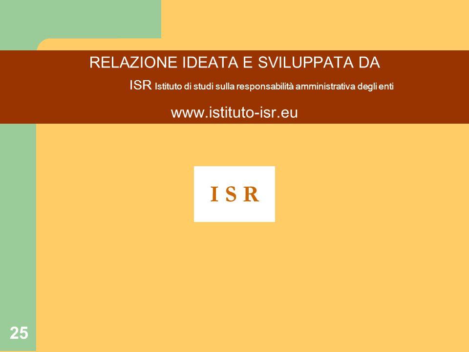 25 RELAZIONE IDEATA E SVILUPPATA DA ISR Istituto di studi sulla responsabilità amministrativa degli enti www.istituto-isr.eu I S R