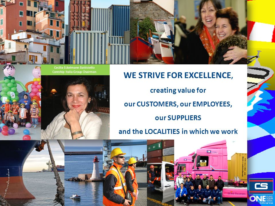 Cecilia Eckelmann Battistello Contship Italia Group Chairman WE STRIVE FOR EXCELLENCE, creating value for our CUSTOMERS, our EMPLOYEES, our SUPPLIERS and the LOCALITIES in which we work
