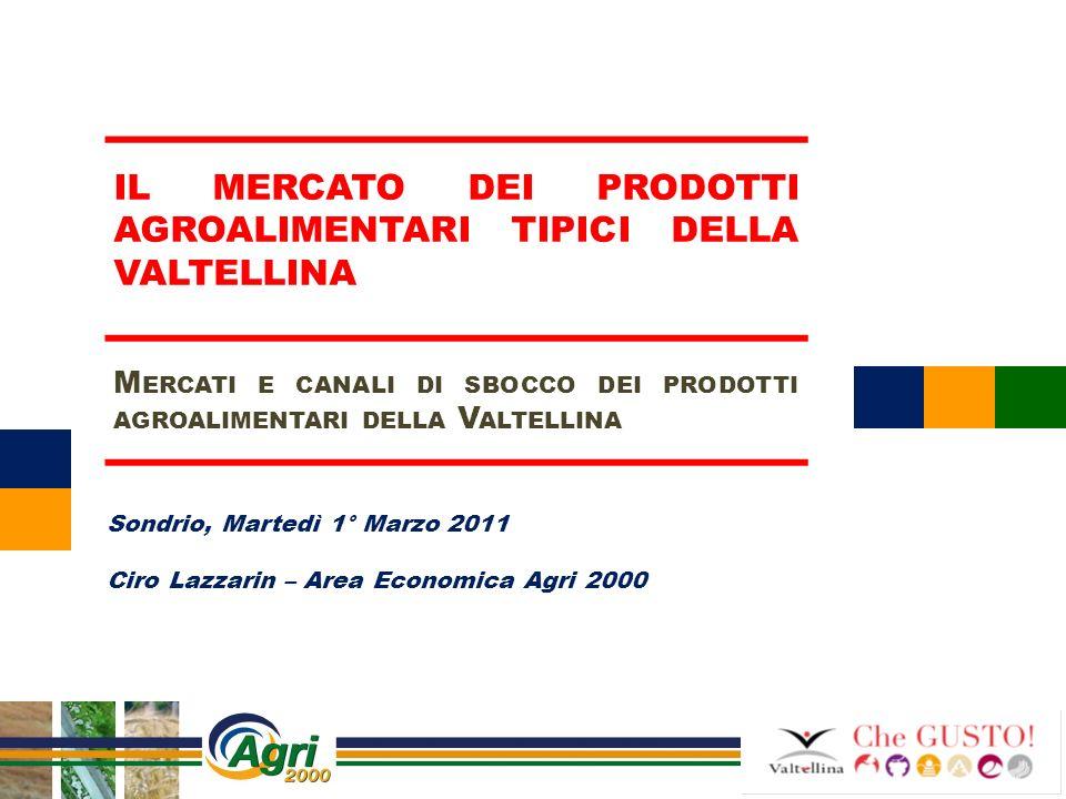 Sondrio, Martedì 1° Marzo 2011 Ciro Lazzarin – Area Economica Agri 2000 IL MERCATO DEI PRODOTTI AGROALIMENTARI TIPICI DELLA VALTELLINA M ERCATI E CANA