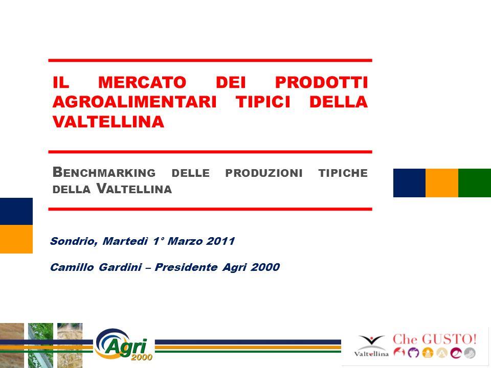 Sondrio, Martedì 1° Marzo 2011 Camillo Gardini – Presidente Agri 2000 IL MERCATO DEI PRODOTTI AGROALIMENTARI TIPICI DELLA VALTELLINA B ENCHMARKING DEL