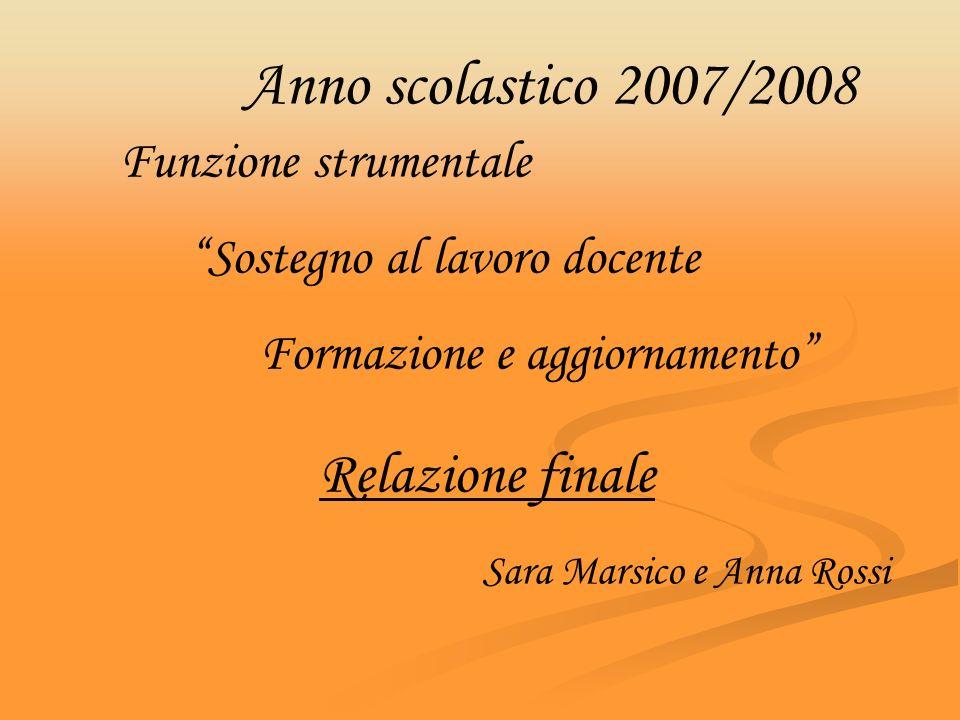 Anno scolastico 2007/2008 Relazione finale Funzione strumentale Sostegno al lavoro docente Formazione e aggiornamento Sara Marsico e Anna Rossi