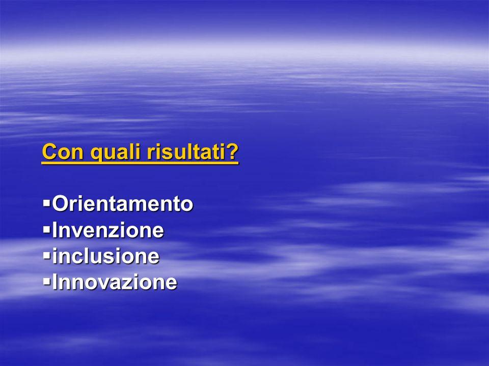 Con quali risultati? Orientamento Orientamento Invenzione Invenzione inclusione inclusione Innovazione Innovazione
