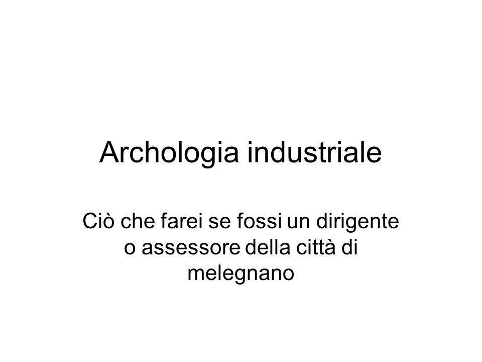 Archologia industriale Ciò che farei se fossi un dirigente o assessore della città di melegnano