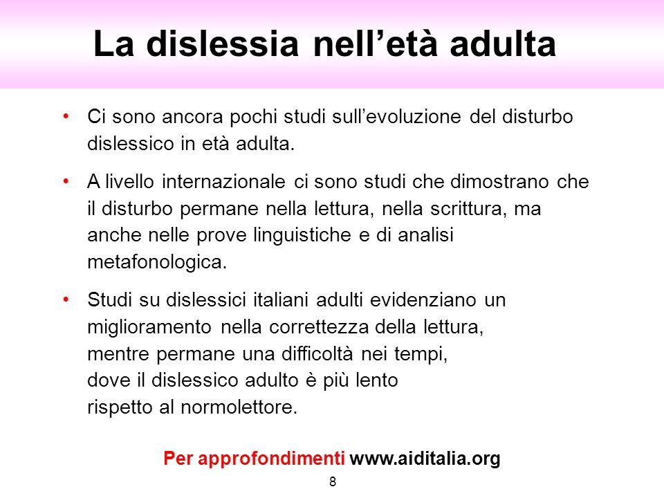 La dislessia nelletà adulta 8 Ci sono ancora pochi studi sullevoluzione del disturbo dislessico in età adulta. A livello internazionale ci sono studi