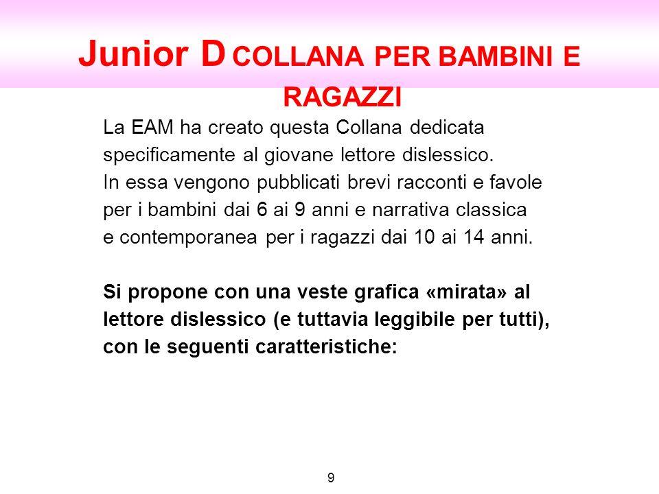 Junior D COLLANA PER BAMBINI E RAGAZZI 9 La EAM ha creato questa Collana dedicata specificamente al giovane lettore dislessico. In essa vengono pubbli