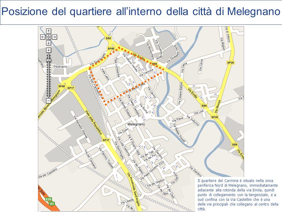 Posizione del quartiere allinterno della città di Melegnano Il quartiere del Carmine è situato nella zona periferica Nord di Melegnano, immediatamente adiacente alla rotonda della via Emila, quindi punto di collegamento con la tangenziale, e a sud confina con la Via Castellini che è una delle vie principali che collegano al centro della città.