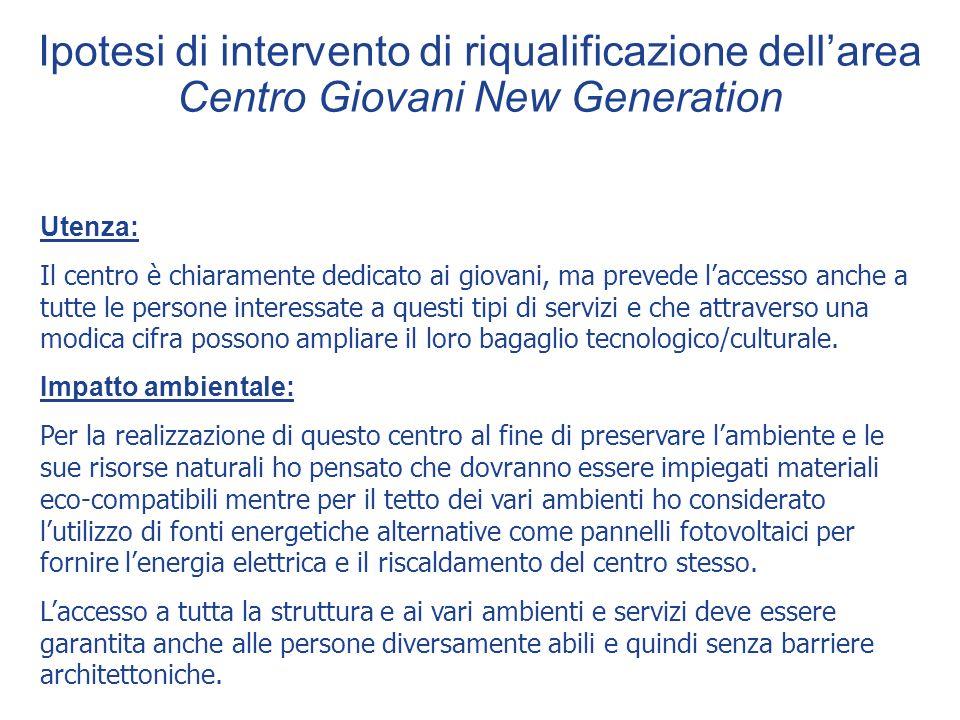Ipotesi di intervento di riqualificazione dellarea Centro Giovani New Generation Utenza: Il centro è chiaramente dedicato ai giovani, ma prevede lacce