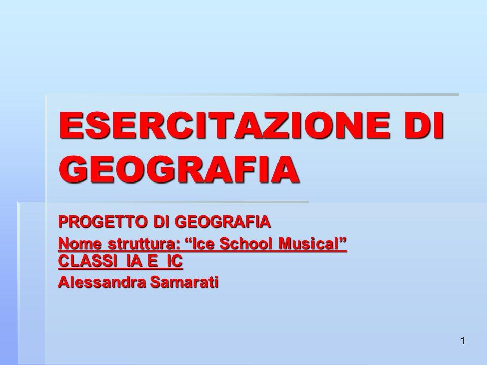 1 ESERCITAZIONE DI GEOGRAFIA PROGETTO DI GEOGRAFIA Nome struttura: Ice School Musical CLASSI IA E IC Alessandra Samarati