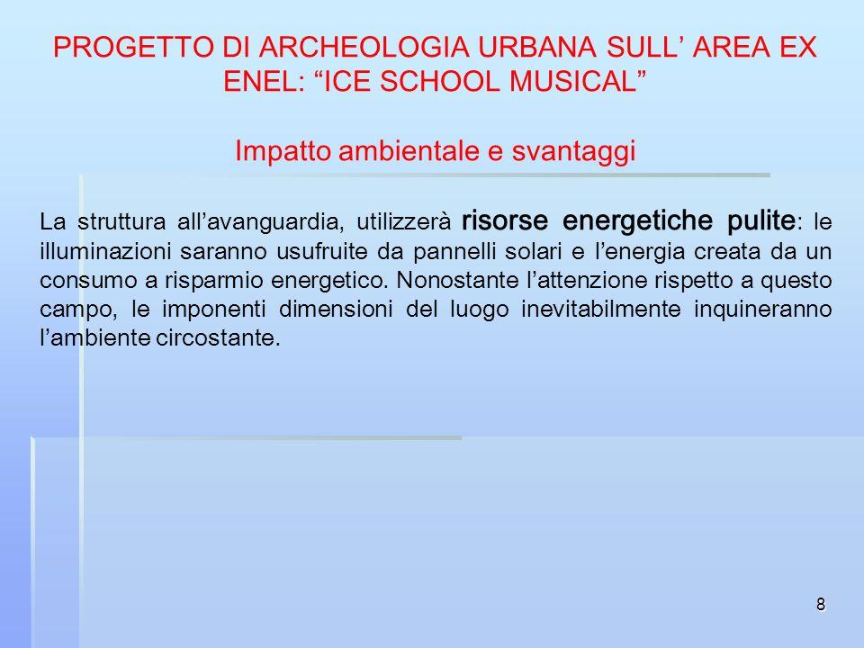 8 PROGETTO DI ARCHEOLOGIA URBANA SULL AREA EX ENEL: ICE SCHOOL MUSICAL Impatto ambientale e svantaggi La struttura allavanguardia, utilizzerà risorse