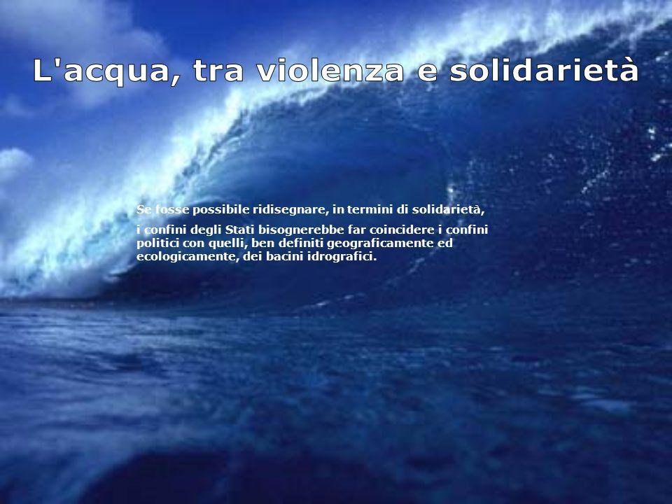 Se fosse possibile ridisegnare, in termini di solidarietà, i confini degli Stati bisognerebbe far coincidere i confini politici con quelli, ben definiti geograficamente ed ecologicamente, dei bacini idrografici.