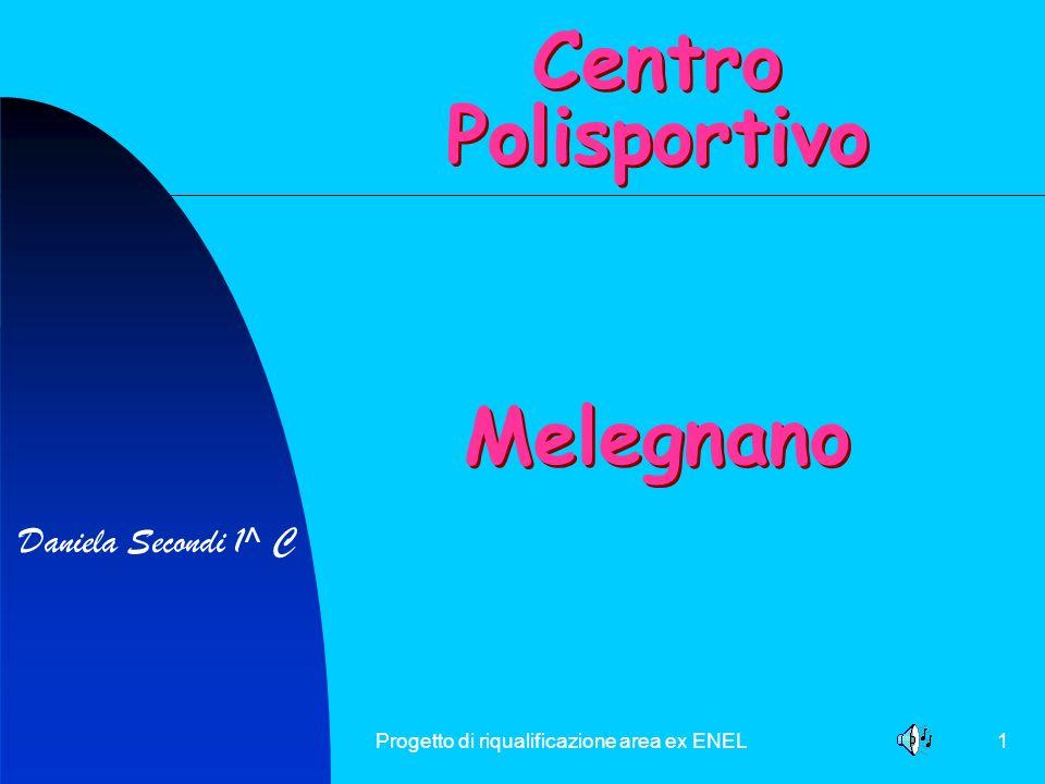 Progetto di riqualificazione area ex ENEL1 Daniela Secondi 1^ C Centro Polisportivo Melegnano Centro Polisportivo Melegnano