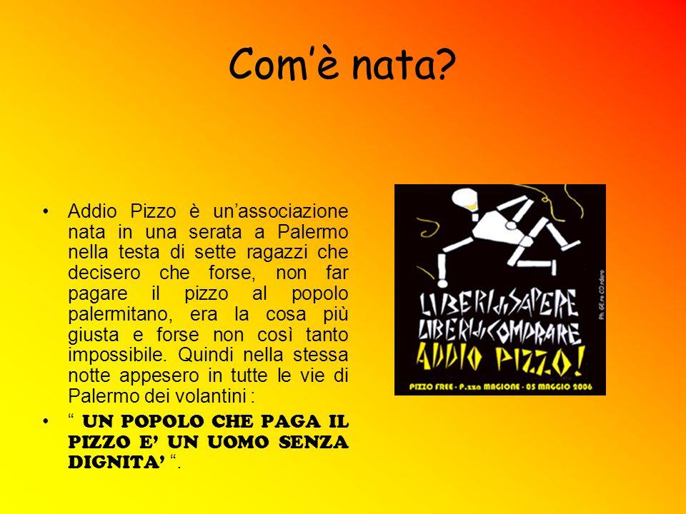 Comè nata? Addio Pizzo è unassociazione nata in una serata a Palermo nella testa di sette ragazzi che decisero che forse, non far pagare il pizzo al p
