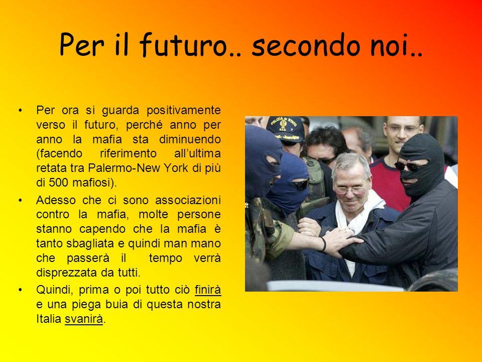 Per il futuro.. secondo noi.. Per ora si guarda positivamente verso il futuro, perché anno per anno la mafia sta diminuendo (facendo riferimento allul