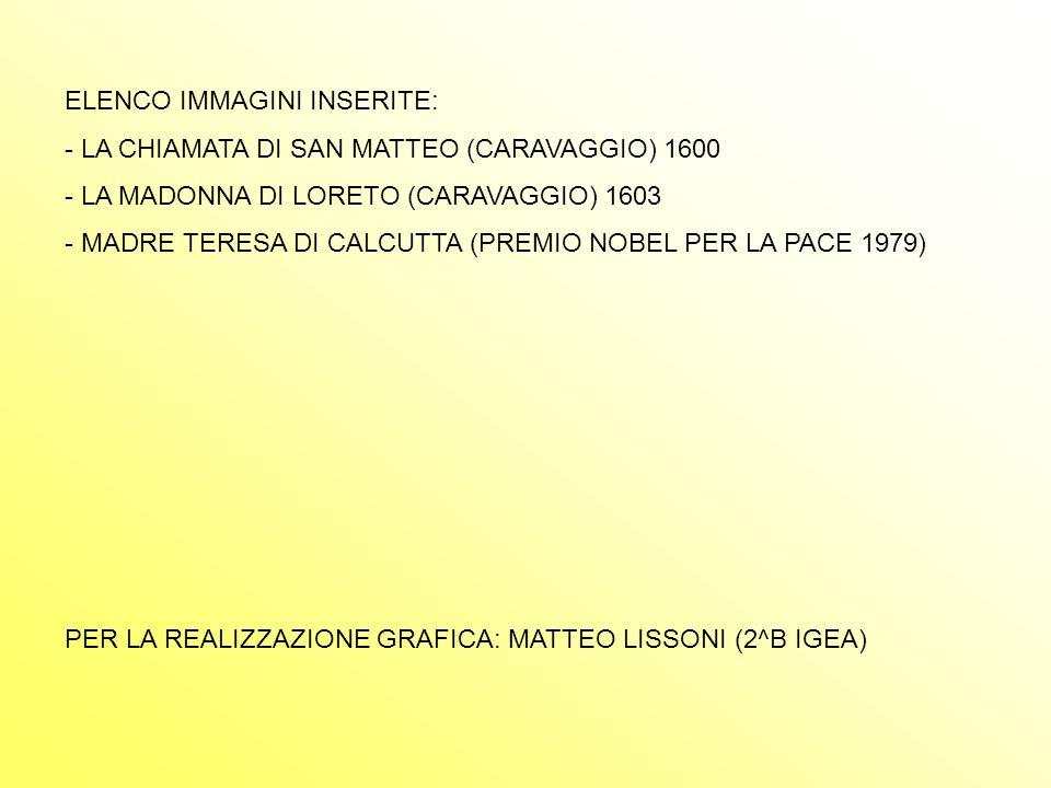 ELENCO IMMAGINI INSERITE: - LA CHIAMATA DI SAN MATTEO (CARAVAGGIO) 1600 A MADONNA DI LORETO (CARAVAGGIO) 1603 - MADRE TERESA DI CALCUTTA (PREMIO NOBEL PER LA PACE 1979) PER LA REALIZZAZIONE GRAFICA: MATTEO LISSONI (2^B IGEA)