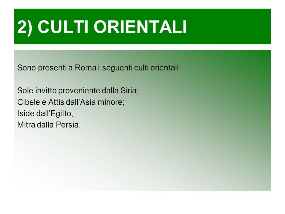 2) CULTI ORIENTALI Sono presenti a Roma i seguenti culti orientali: Sole invitto proveniente dalla Siria; Cibele e Attis dallAsia minore; Iside dallEgitto; Mitra dalla Persia.