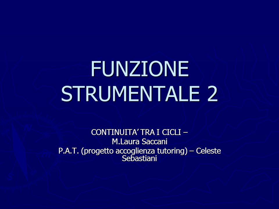 FUNZIONE STRUMENTALE 2 CONTINUITA TRA I CICLI – M.Laura Saccani P.A.T. (progetto accoglienza tutoring) – Celeste Sebastiani