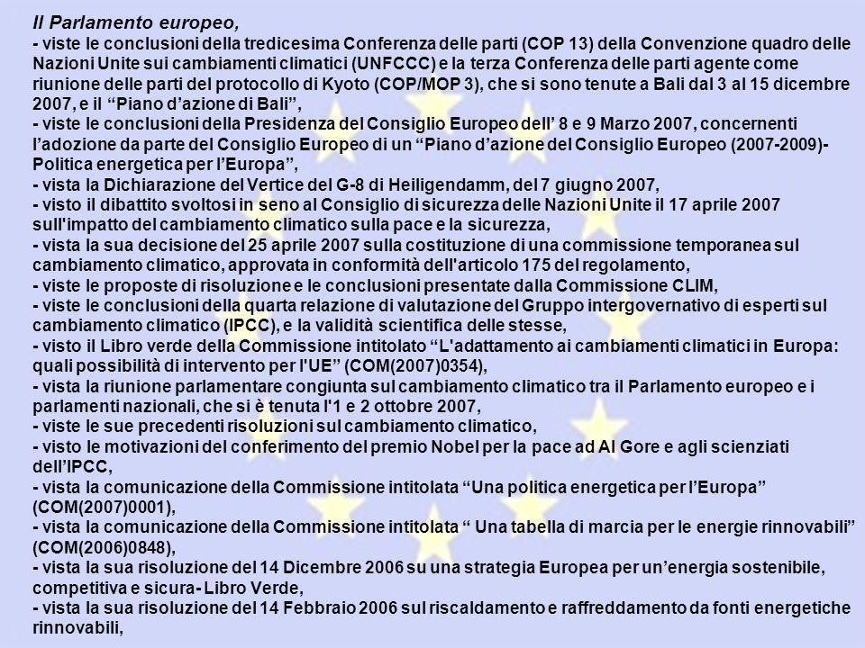 Il Parlamento europeo, - viste le conclusioni della tredicesima Conferenza delle parti (COP 13) della Convenzione quadro delle Nazioni Unite sui cambiamenti climatici (UNFCCC) e la terza Conferenza delle parti agente come riunione delle parti del protocollo di Kyoto (COP/MOP 3), che si sono tenute a Bali dal 3 al 15 dicembre 2007, e il Piano dazione di Bali, - viste le conclusioni della Presidenza del Consiglio Europeo dell 8 e 9 Marzo 2007, concernenti ladozione da parte del Consiglio Europeo di un Piano dazione del Consiglio Europeo (2007-2009)- Politica energetica per lEuropa, - vista la Dichiarazione del Vertice del G-8 di Heiligendamm, del 7 giugno 2007, - visto il dibattito svoltosi in seno al Consiglio di sicurezza delle Nazioni Unite il 17 aprile 2007 sull impatto del cambiamento climatico sulla pace e la sicurezza, - vista la sua decisione del 25 aprile 2007 sulla costituzione di una commissione temporanea sul cambiamento climatico, approvata in conformità dell articolo 175 del regolamento, - viste le proposte di risoluzione e le conclusioni presentate dalla Commissione CLIM, - viste le conclusioni della quarta relazione di valutazione del Gruppo intergovernativo di esperti sul cambiamento climatico (IPCC), e la validità scientifica delle stesse, - visto il Libro verde della Commissione intitolato L adattamento ai cambiamenti climatici in Europa: quali possibilità di intervento per l UE (COM(2007)0354), - vista la riunione parlamentare congiunta sul cambiamento climatico tra il Parlamento europeo e i parlamenti nazionali, che si è tenuta l 1 e 2 ottobre 2007, - viste le sue precedenti risoluzioni sul cambiamento climatico, - visto le motivazioni del conferimento del premio Nobel per la pace ad Al Gore e agli scienziati dellIPCC, - vista la comunicazione della Commissione intitolata Una politica energetica per lEuropa (COM(2007)0001), - vista la comunicazione della Commissione intitolata Una tabella di marcia per le energie rinnovabili (COM(2006)0848), - vis
