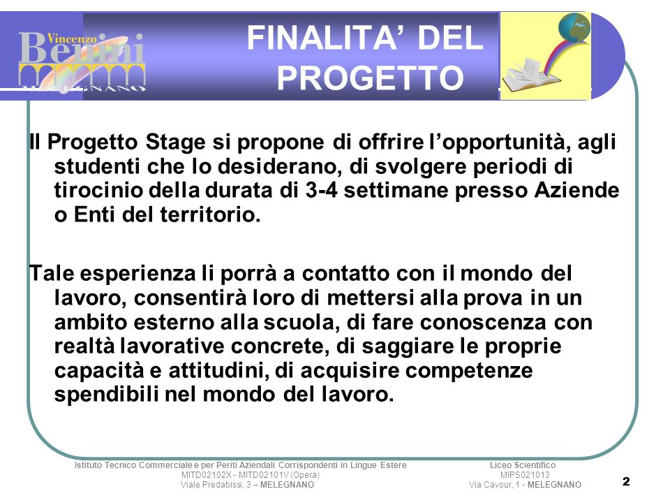 2 2 FINALITA DEL PROGETTO Il Progetto Stage si propone di offrire lopportunità, agli studenti che lo desiderano, di svolgere periodi di tirocinio della durata di 3-4 settimane presso Aziende o Enti del territorio.