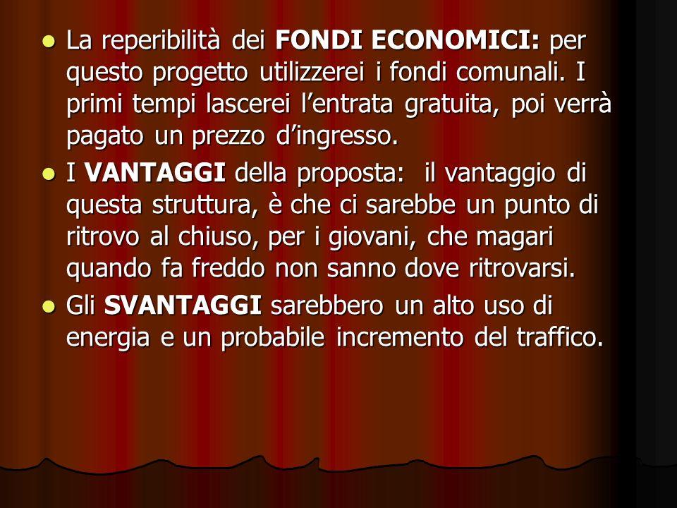La reperibilità dei FONDI ECONOMICI: per questo progetto utilizzerei i fondi comunali. I primi tempi lascerei lentrata gratuita, poi verrà pagato un p