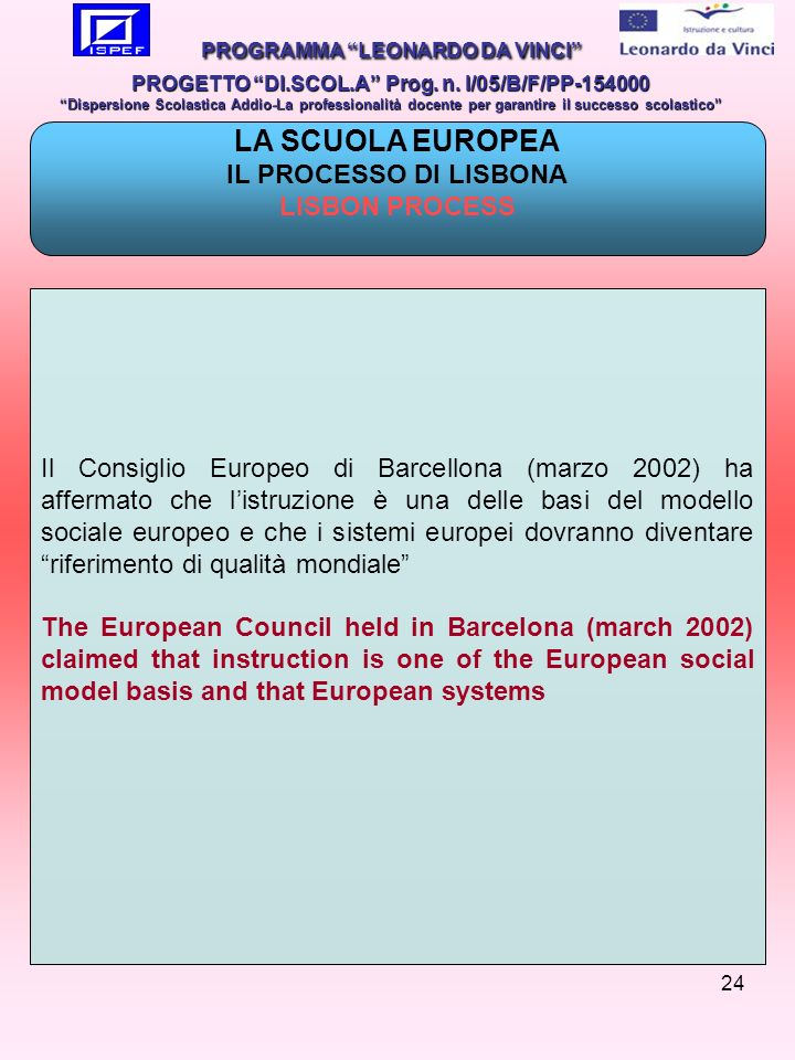 24 Il Consiglio Europeo di Barcellona (marzo 2002) ha affermato che listruzione è una delle basi del modello sociale europeo e che i sistemi europei dovranno diventare riferimento di qualità mondiale The European Council held in Barcelona (march 2002) claimed that instruction is one of the European social model basis and that European systems PROGRAMMA LEONARDO DA VINCI PROGETTO DI.SCOL.A Prog.