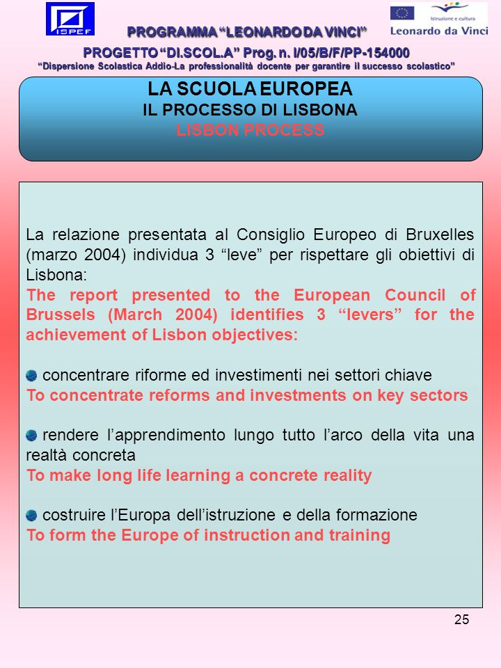 25 La relazione presentata al Consiglio Europeo di Bruxelles (marzo 2004) individua 3 leve per rispettare gli obiettivi di Lisbona: The report presented to the European Council of Brussels (March 2004) identifies 3 levers for the achievement of Lisbon objectives: concentrare riforme ed investimenti nei settori chiave To concentrate reforms and investments on key sectors rendere lapprendimento lungo tutto larco della vita una realtà concreta To make long life learning a concrete reality costruire lEuropa dellistruzione e della formazione To form the Europe of instruction and training PROGRAMMA LEONARDO DA VINCI PROGETTO DI.SCOL.A Prog.