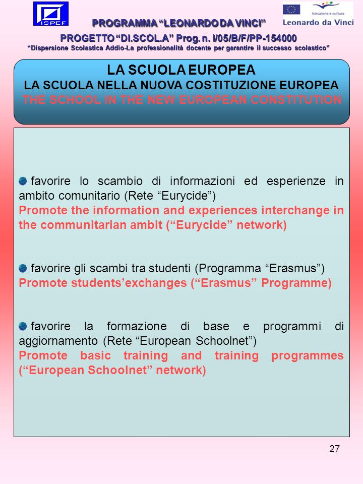 27 LA SCUOLA EUROPEA LA SCUOLA NELLA NUOVA COSTITUZIONE EUROPEA THE SCHOOL IN THE NEW EUROPEAN CONSTITUTION favorire lo scambio di informazioni ed esperienze in ambito comunitario (Rete Eurycide) Promote the information and experiences interchange in the communitarian ambit (Eurycide network) favorire gli scambi tra studenti (Programma Erasmus) Promote studentsexchanges (Erasmus Programme) favorire la formazione di base e programmi di aggiornamento (Rete European Schoolnet) Promote basic training and training programmes (European Schoolnet network) PROGRAMMA LEONARDO DA VINCI PROGETTO DI.SCOL.A Prog.