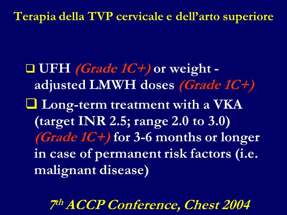 Terapia della TVP cervicale e dellarto superiore UFH (Grade 1C+) or weight - adjusted LMWH doses (Grade 1C+) Long-term treatment with a VKA (target IN