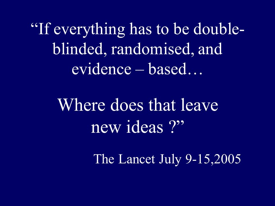 If everything has to be double- blinded, randomised, and evidence – based… Where does that leave new ideas ? The Lancet July 9-15,2005