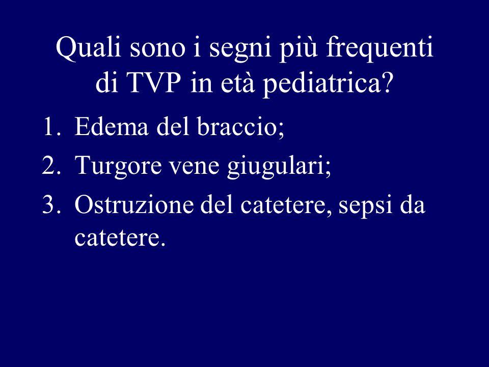 Quali sono i segni più frequenti di TVP in età pediatrica? 1.Edema del braccio; 2.Turgore vene giugulari; 3.Ostruzione del catetere, sepsi da catetere