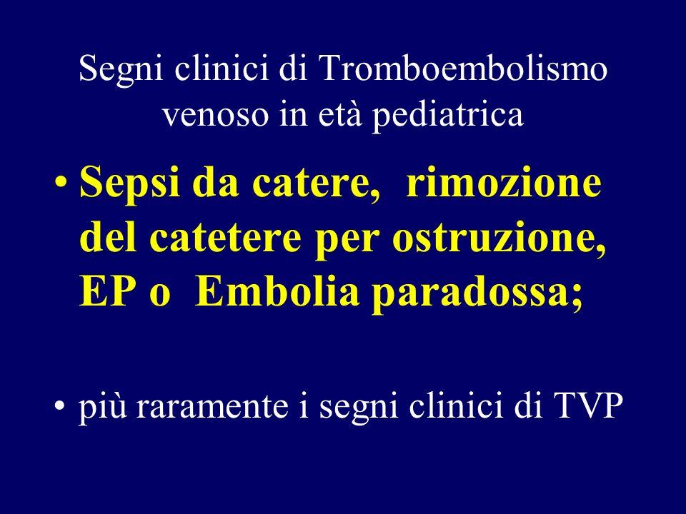Segni clinici di Tromboembolismo venoso in età pediatrica Sepsi da catere, rimozione del catetere per ostruzione, EP o Embolia paradossa; più rarament