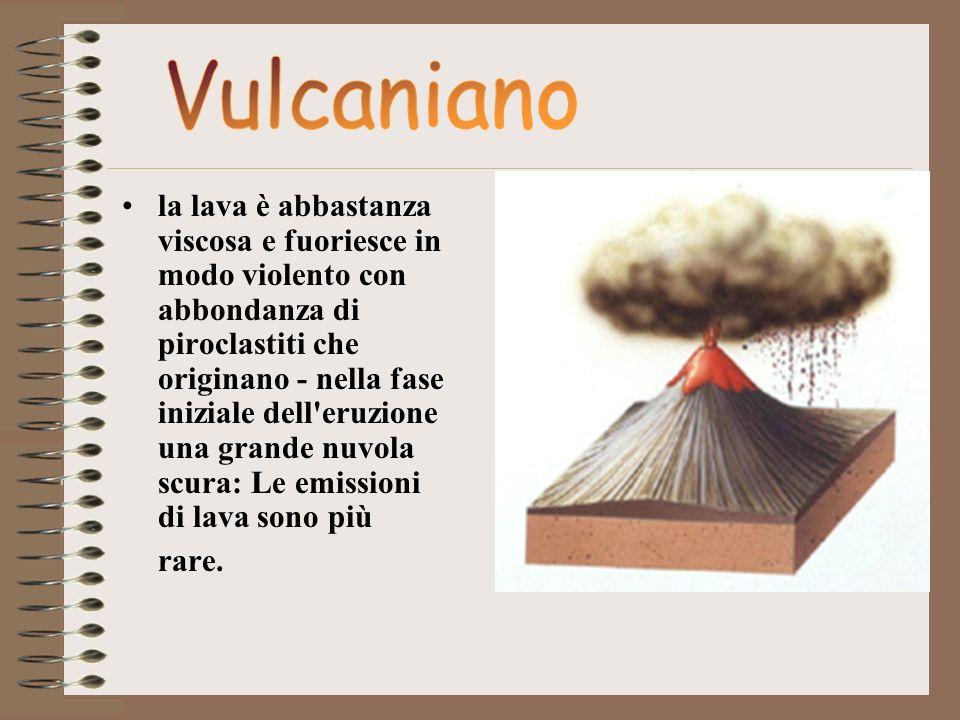 la lava è abbastanza viscosa e fuoriesce in modo violento con abbondanza di piroclastiti che originano - nella fase iniziale dell'eruzione una grande