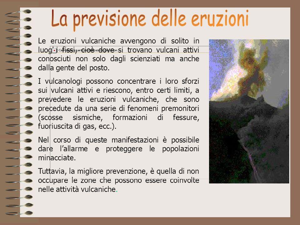Le eruzioni vulcaniche avvengono di solito in luoghi fissi, cioè dove si trovano vulcani attivi conosciuti non solo dagli scienziati ma anche dalla ge