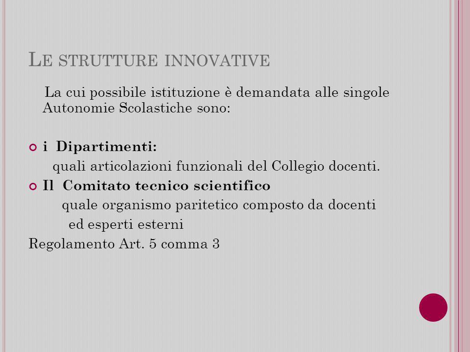 L E STRUTTURE INNOVATIVE La cui possibile istituzione è demandata alle singole Autonomie Scolastiche sono: i Dipartimenti: quali articolazioni funzionali del Collegio docenti.