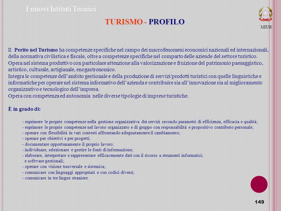 149 MIUR I nuovi Istituti Tecnici TURISMO - PROFILO Il Perito nel Turismo ha competenze specifiche nel campo dei macrofenomeni economici nazionali ed internazionali, della normativa civilistica e fiscale, oltre a competenze specifiche nel comparto delle aziende del settore turistico.