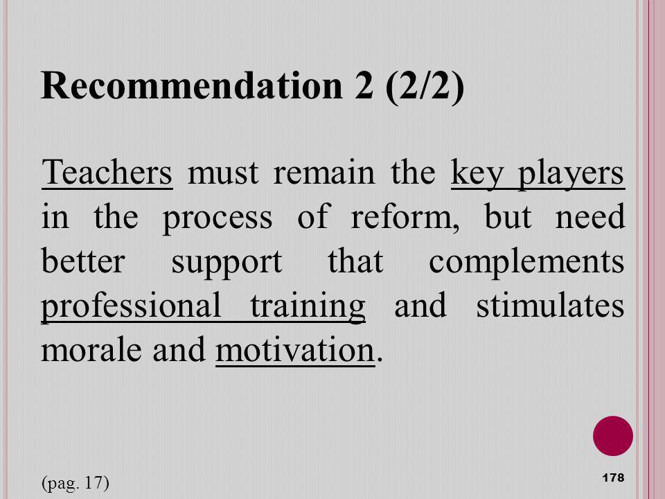 Recommendation 2 (2/2) Teachers must remain the key players in the process of reform, but need better support that complements professional training a