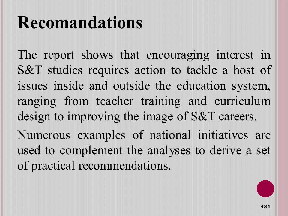 Recomandations The report shows that encouraging interest in S&T studies requires action to tackle a host of issues inside and outside the education system, ranging from teacher training and curriculum design to improving the image of S&T careers.