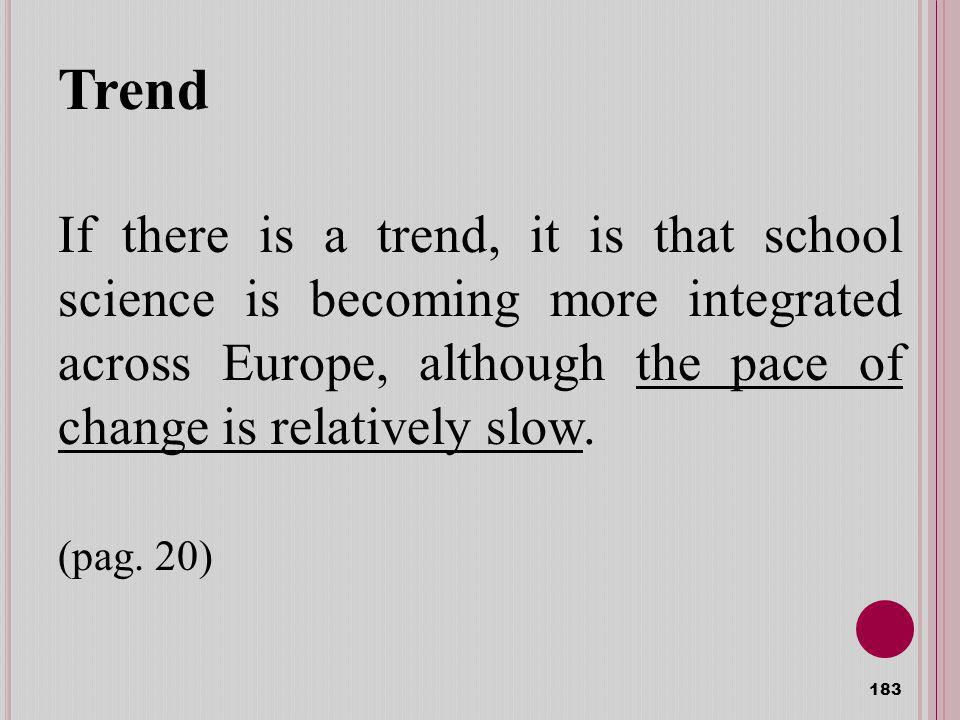Trend 183 If there is a trend, it is that school science is becoming more integrated across Europe, although the pace of change is relatively slow.