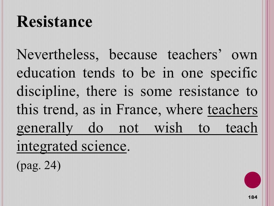 Resistance Nevertheless, because teachers own education tends to be in one specific discipline, there is some resistance to this trend, as in France, where teachers generally do not wish to teach integrated science.