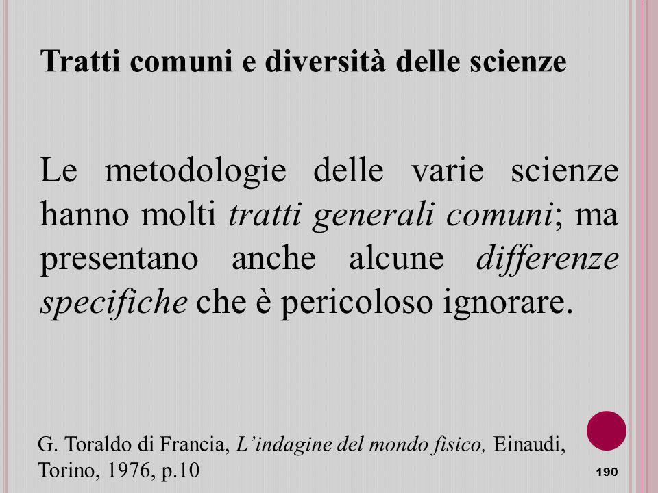 Tratti comuni e diversità delle scienze Le metodologie delle varie scienze hanno molti tratti generali comuni; ma presentano anche alcune differenze specifiche che è pericoloso ignorare.