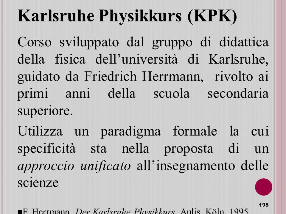 Karlsruhe Physikkurs (KPK) Corso sviluppato dal gruppo di didattica della fisica delluniversità di Karlsruhe, guidato da Friedrich Herrmann, rivolto ai primi anni della scuola secondaria superiore.